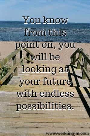 You know from this point  	on, you will be looking at your future with endless possibilities.
