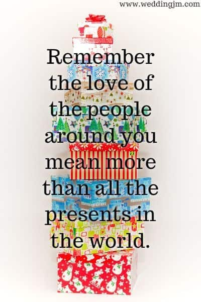 Remember the love of the people around you mean more than all the presents in the world.