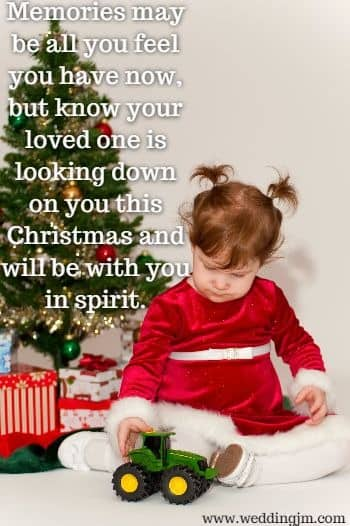 Memories may be all you feel you have now, but know your loved one is 	looking down on you this Christmas and will be with you in spirit.