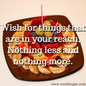 Wish for things that are in your reach,  				Nothing less and nothing more.