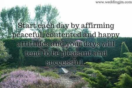 Start each day by affirming peaceful, contented  		and happy attitudes and your days will tend to be pleasant and  		successful.