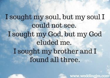 I sought my soul, but my soul I could not see.  			I sought my God, but my God eluded me.  			I sought my brother and I found all three