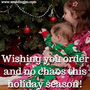 wishing you order and no chaos this holiday season!