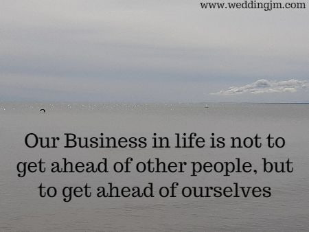 Our business in life is not to get ahead of other people, but to get ahead of ourselves