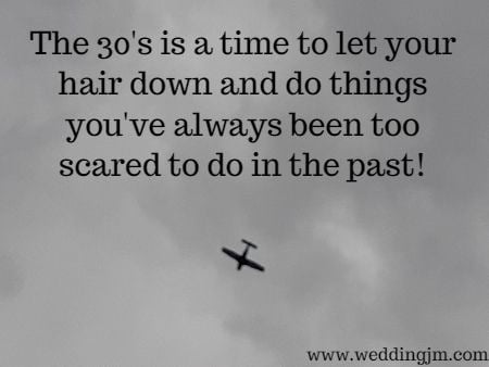The 30's are a time to let your hair  	down and do things you've always been too scared to do in the past!