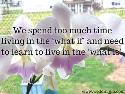 We spend too much time living in the 'what if' and need to learn to live in the 'what is'