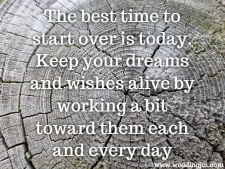 The best time to start over is today. Keep your dreams and wishes alive by working a bit  				toward them each and every day