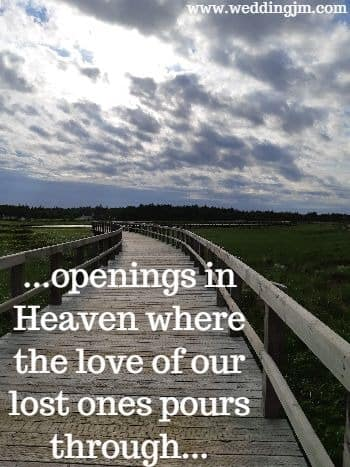 openings in Heaven where the love of our lost ones pour through
