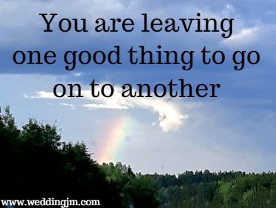 You are leaving one good thing  	to go on to another