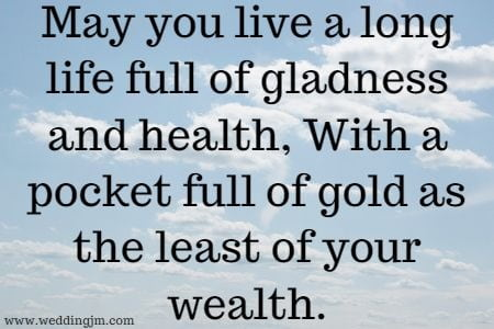 May you live a long life full of gladness and health, With a pocket  				full of gold as the least of your wealth