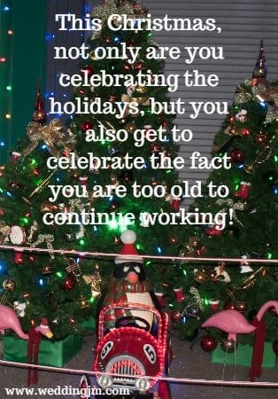 This Christmas, not only are you celebrating the holidays, but you  			also get to celebrate the fact you are too old to continue working