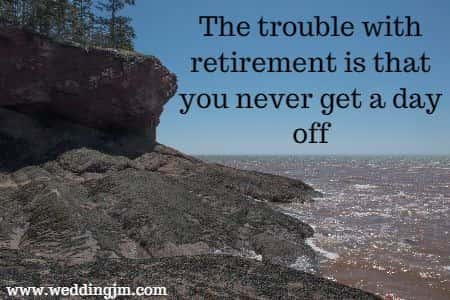 The trouble with retirement is that you never get a day off