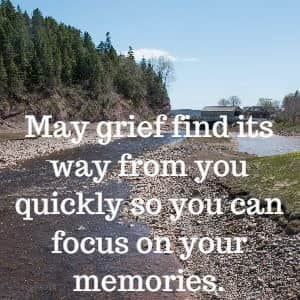 May grief find its way from you quickly so you can focus on your memories