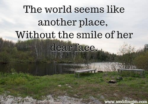 The world seems like another place, Without the smile of her dear face.