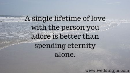 A single lifetime of love with the person you adore is better than spending eternity alone