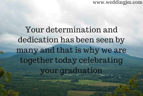 Your determination and  	dedication has been seen by many and that is why we are together today  	celebrating your graduation