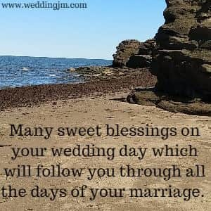Many sweet blessings on your wedding day which will follow you  			through all the days of your marriage.