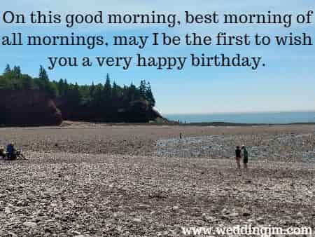On this good  	morning, best morning of all mornings, may I be the first to wish you a very  	happy birthday.