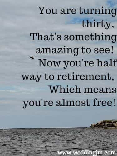 You are turning thirty, That's something amazing to see! Now you're half way  	to retirement, Which means you're almost free!