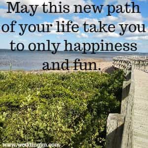 May this new path of your life take you to  	only happiness and fun.