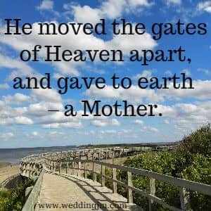 He moved the gates of Heaven apart, and gave to earth - a mother.