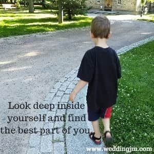 Look deep inside yourself and find the best part of you