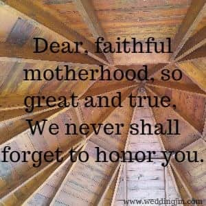 Dear, faithful motherhood, so great and true, We never shall forget to honor you.