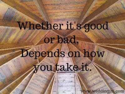 Whether it's good or bad, Depends on how you take it.