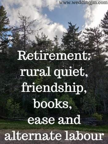 Retirement, rural quiet, friendship, books,  	ease and alternate labour