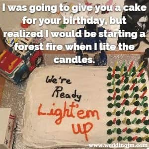 I was going to give you a cake for your  				birthday but realized I would be starting a forest fire when I  				lit the candles.