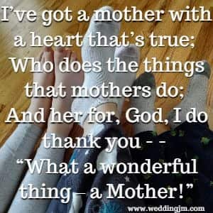 I've got a mother with a heart that's true; Who does the things that mothers do;  	And her for, God, I do thank you -- What a wonderful thing - a Mother!