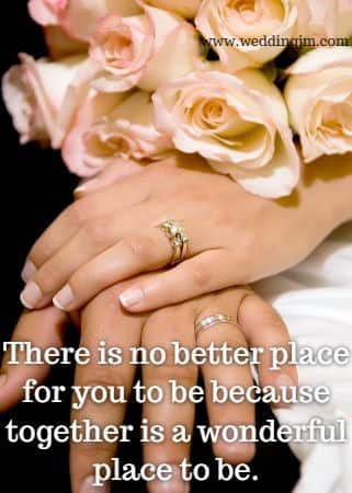 There is no better place for you to be because 	together is a wonderful place to be.