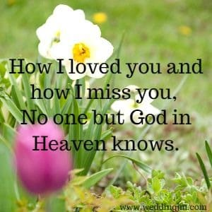 How I loved you and how I miss you, No one but God in Heaven knows.
