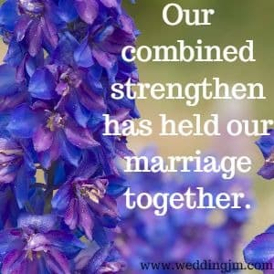 Our combined  			strengthen has held our marriage together.